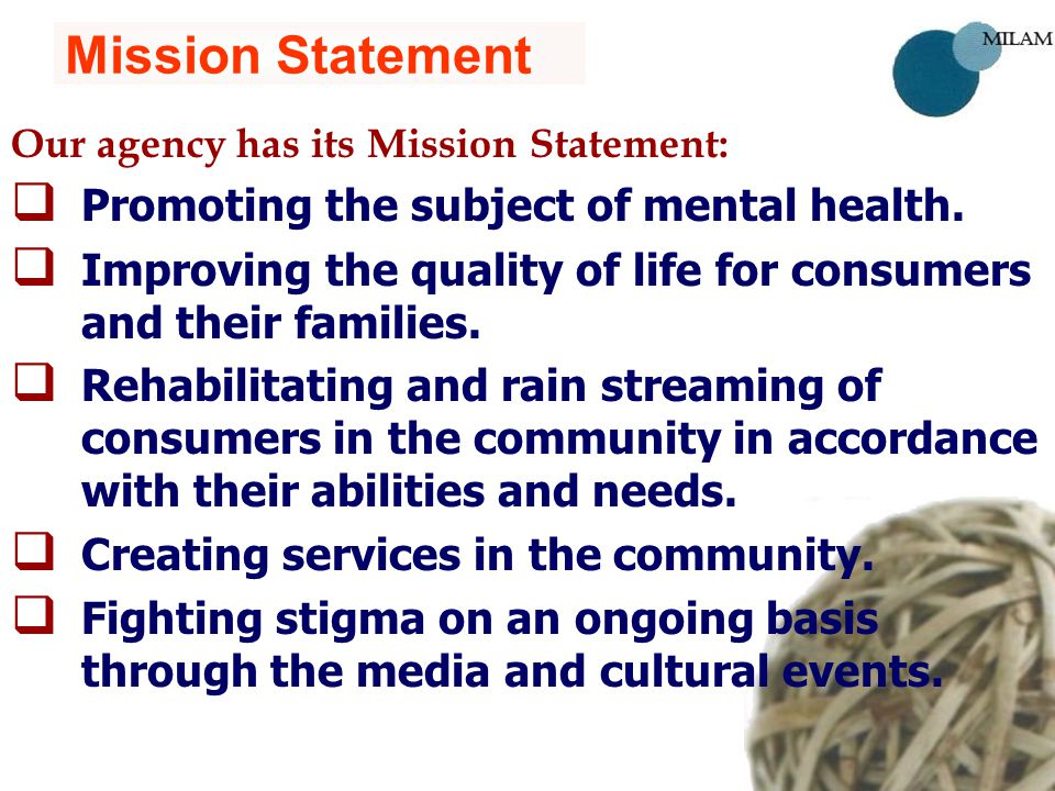 Mission Statement Our agency has its Mission Statement:   Promoting the subject of mental health.   Improving the quality of life for consumers an