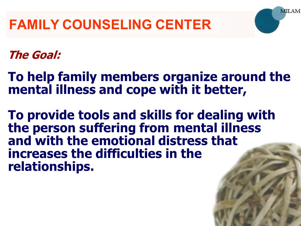 FAMILY COUNSELING CENTER The Goal: To help family members organize around the mental illness and cope with it better, To provide tools and skills for dealing with the person suffering from mental illness and with the emotional distress that increases the difficulties in the relationships.
