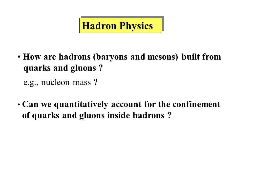 Hadron Physics How are hadrons (baryons and mesons) built from quarks and gluons .