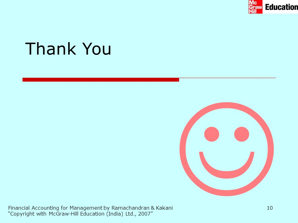 """Financial Accounting for Management by Ramachandran & Kakani """"Copyright with McGraw-Hill Education (India) Ltd., 2007"""" 10 Thank You"""