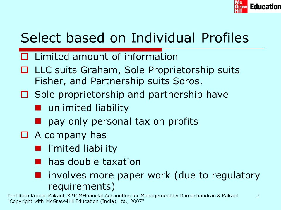 Prof Ram Kumar Kakani, SPJCMFinancial Accounting for Management by Ramachandran & Kakani Copyright with McGraw-Hill Education (India) Ltd., 2007 3  Limited amount of information  LLC suits Graham, Sole Proprietorship suits Fisher, and Partnership suits Soros.
