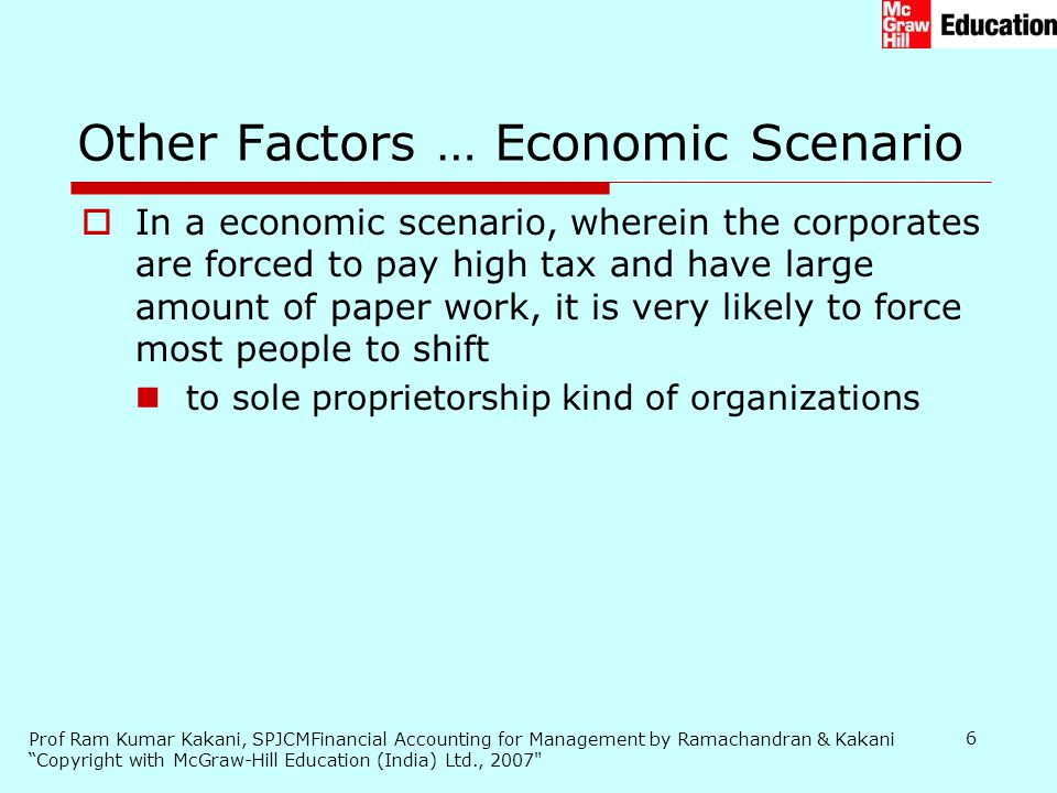 Prof Ram Kumar Kakani, SPJCMFinancial Accounting for Management by Ramachandran & Kakani Copyright with McGraw-Hill Education (India) Ltd., 2007 6  In a economic scenario, wherein the corporates are forced to pay high tax and have large amount of paper work, it is very likely to force most people to shift to sole proprietorship kind of organizations Other Factors … Economic Scenario