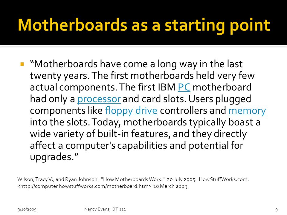  (http://computer.howstuffworks.com/mother board.htm)http://computer.howstuffworks.com/mother board.htm  Written in 2005 – keep that in mind because we know technology changes rapidly  I consider it a good source to get some basic conceptual ideas flowing for you with explanation that is in that computer layman realm that we talked about 3/10/2009Nancy Evans, CIT 11210