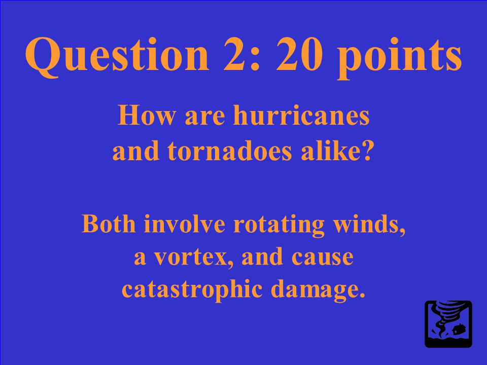 Question 2: 20 points How are hurricanes and tornadoes alike?