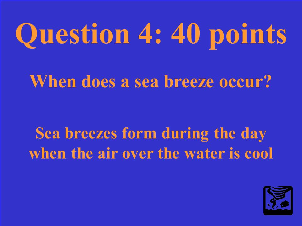 Question 4: 40 points When does a sea breeze occur?