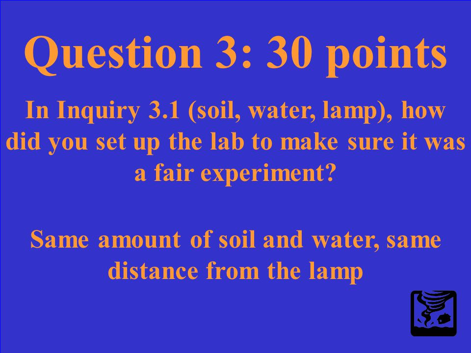 Question 3: 30 points In Inquiry 3.1 (soil, water, lamp), how did you set up the lab to make sure it was a fair experiment?