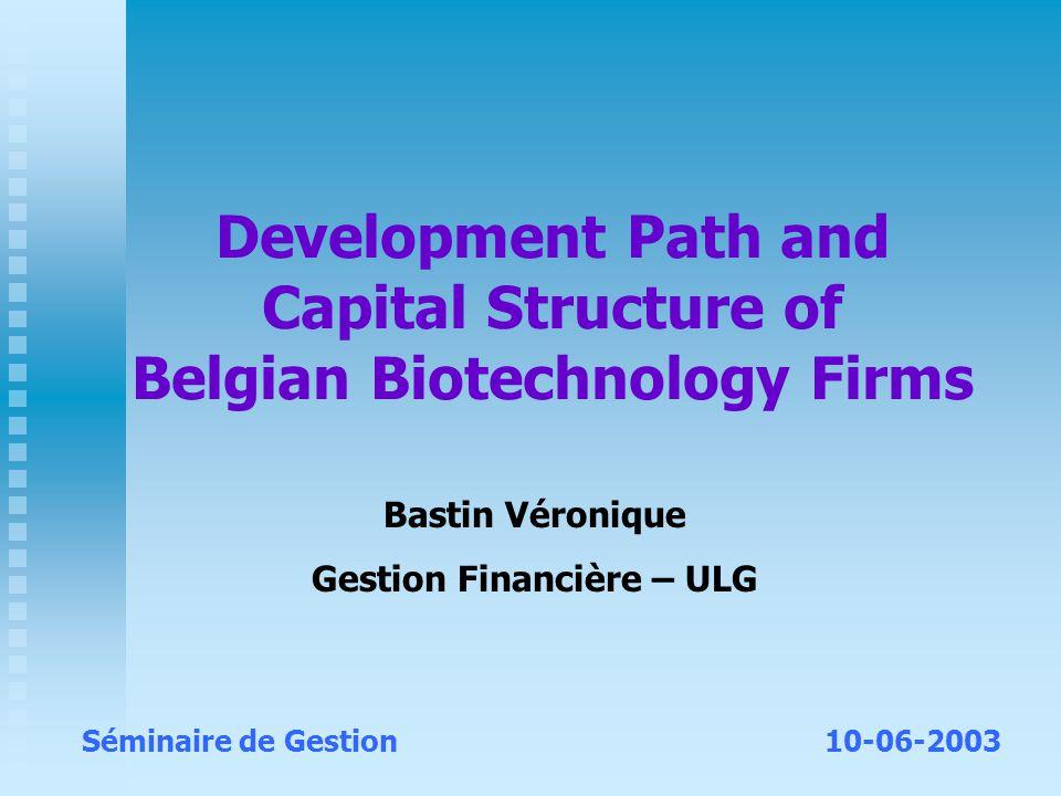 Development Path and Capital Structure of Belgian Biotechnology Firms Bastin Véronique Gestion Financière – ULG Séminaire de Gestion10-06-2003