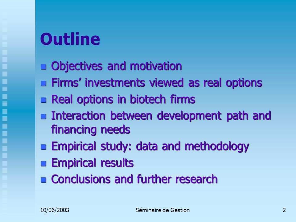 10/06/2003Séminaire de Gestion2 Outline Objectives and motivation Objectives and motivation Firms' investments viewed as real options Firms' investments viewed as real options Real options in biotech firms Real options in biotech firms Interaction between development path and financing needs Interaction between development path and financing needs Empirical study: data and methodology Empirical study: data and methodology Empirical results Empirical results Conclusions and further research Conclusions and further research