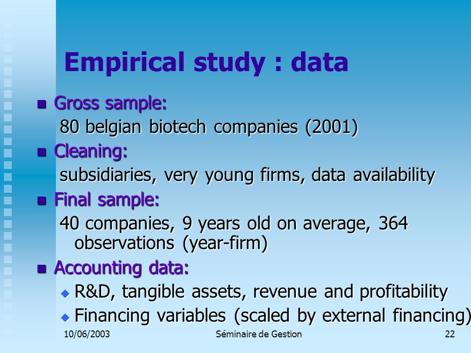 10/06/2003Séminaire de Gestion22 Empirical study : data Gross sample: Gross sample: 80 belgian biotech companies (2001) Cleaning: Cleaning: subsidiaries, very young firms, data availability Final sample: Final sample: 40 companies, 9 years old on average, 364 observations (year-firm) Accounting data: Accounting data:  R&D, tangible assets, revenue and profitability  Financing variables (scaled by external financing)