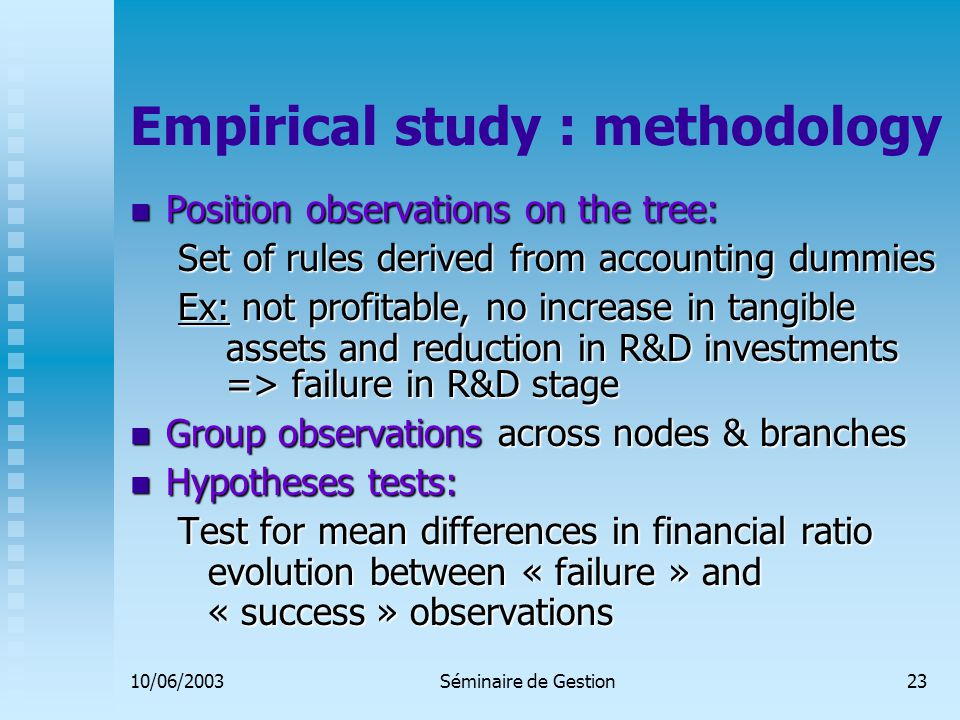 10/06/2003Séminaire de Gestion23 Empirical study : methodology Position observations on the tree: Position observations on the tree: Set of rules derived from accounting dummies Ex: not profitable, no increase in tangible assets and reduction in R&D investments => failure in R&D stage Group observations across nodes & branches Group observations across nodes & branches Hypotheses tests: Hypotheses tests: Test for mean differences in financial ratio evolution between « failure » and « success » observations