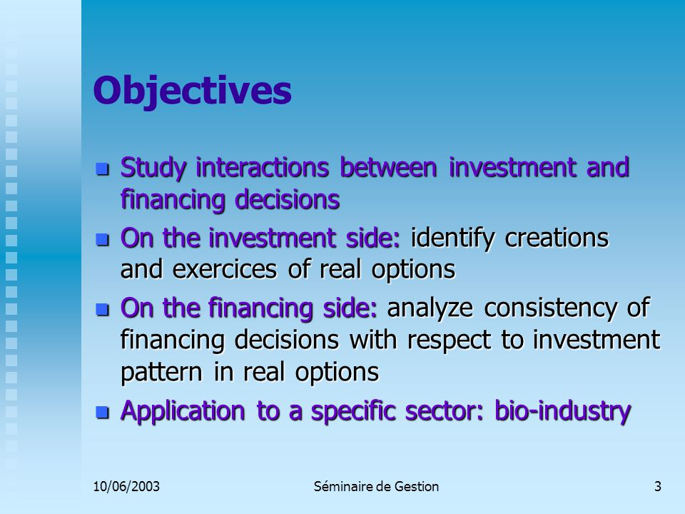 10/06/2003Séminaire de Gestion3 Objectives Study interactions between investment and financing decisions Study interactions between investment and financing decisions On the investment side: identify creations and exercices of real options On the investment side: identify creations and exercices of real options On the financing side: analyze consistency of financing decisions with respect to investment pattern in real options On the financing side: analyze consistency of financing decisions with respect to investment pattern in real options Application to a specific sector: bio-industry Application to a specific sector: bio-industry