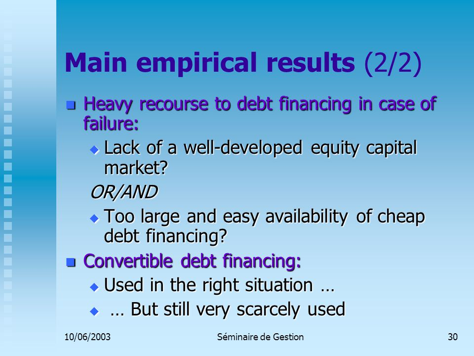 10/06/2003Séminaire de Gestion30 Main empirical results (2/2) Heavy recourse to debt financing in case of failure: Heavy recourse to debt financing in case of failure:  Lack of a well-developed equity capital market.