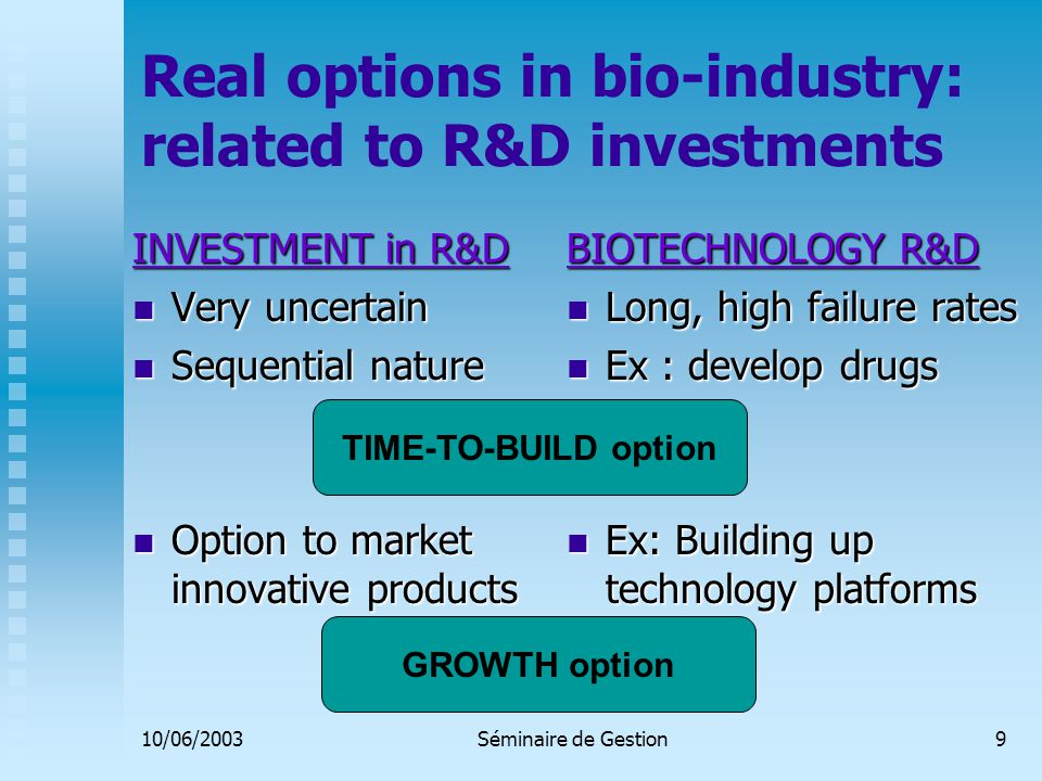 10/06/2003Séminaire de Gestion10 Implications for biotech financial management Investment projects often have multiple real options embedded Investment projects often have multiple real options embedded Need to identify creation and exercise of real options along firms' development path Need to identify creation and exercise of real options along firms' development path Integrate growth and time-to-build options in a scenario tree describing firms' development path