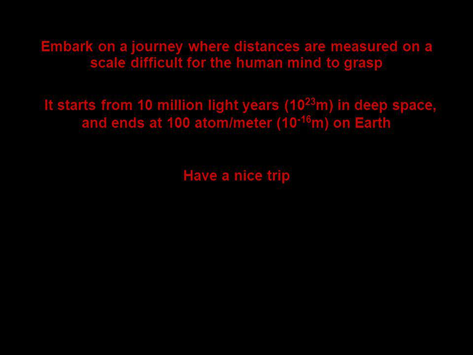 Embark on a journey where distances are measured on a scale difficult for the human mind to grasp It starts from 10 million light years (10 23 m) in deep space, and ends at 100 atom/meter (10 -16 m) on Earth Have a nice trip