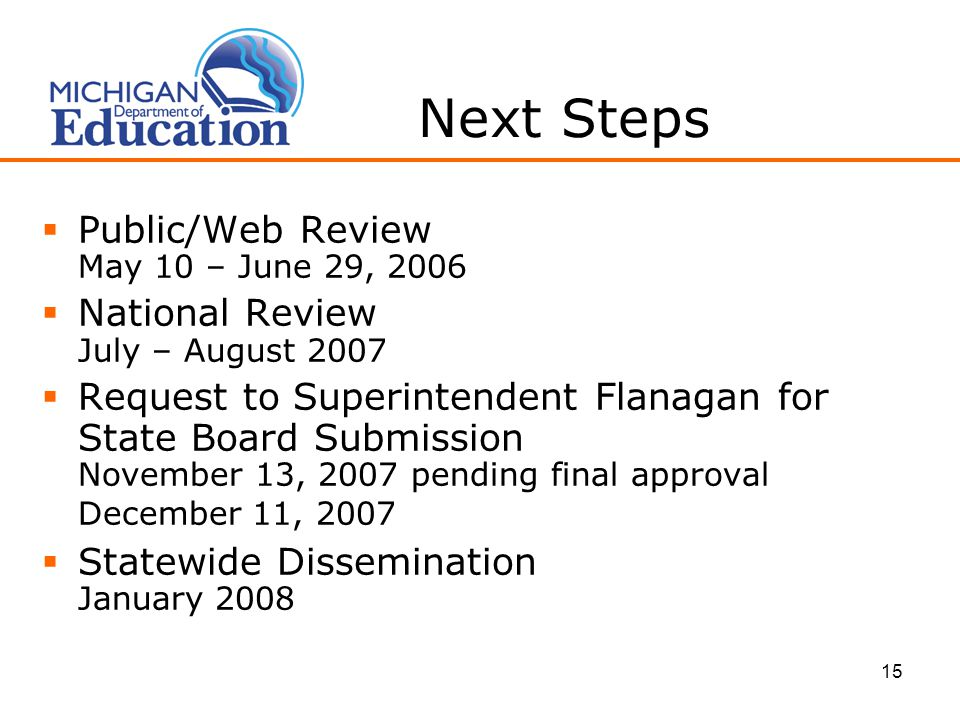15 Next Steps  Public/Web Review May 10 – June 29, 2006  National Review July – August 2007  Request to Superintendent Flanagan for State Board Submission November 13, 2007 pending final approval December 11, 2007  Statewide Dissemination January 2008