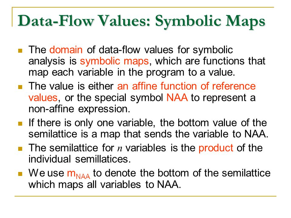 Data-Flow Values: Symbolic Maps The domain of data-flow values for symbolic analysis is symbolic maps, which are functions that map each variable in the program to a value.