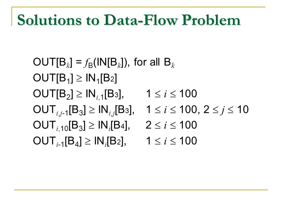 Solutions to Data-Flow Problem OUT[B k ] = f B (IN[B k ]), for all B k OUT[B 1 ]  IN 1 [B 2 ] OUT[B 2 ]  IN i,1 [B 3 ], 1  i  100 OUT i, j -1 [B 3 ]  IN i, j [B 3 ],1  i  100, 2  j  10 OUT i,10 [B 3 ]  IN i [B 4 ], 2  i  100 OUT i -1 [B 4 ]  IN i [B 2 ], 1  i  100