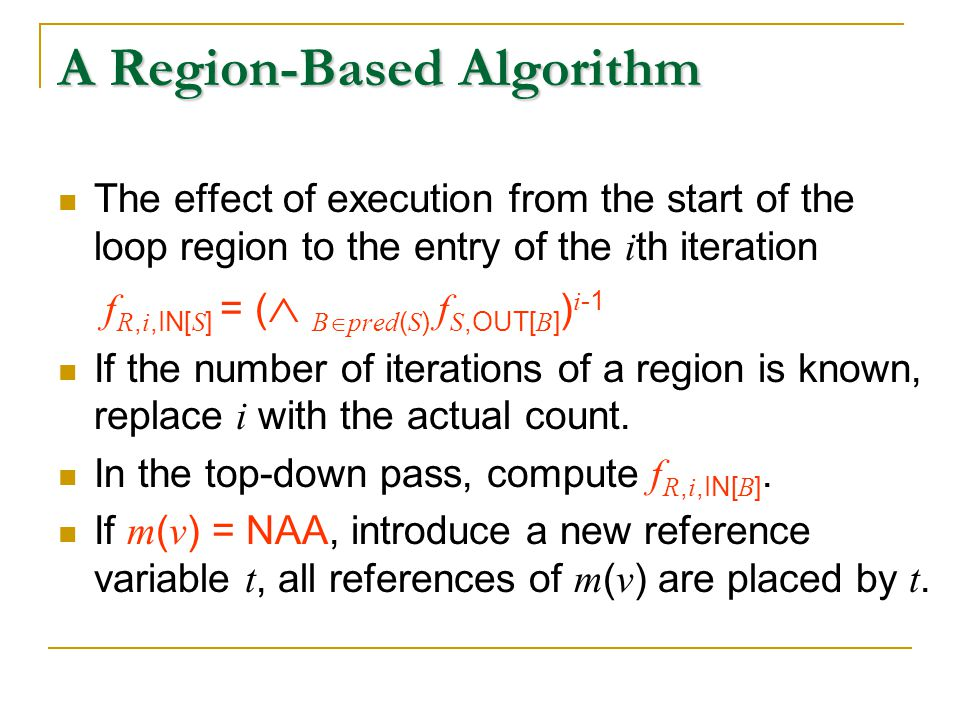 A Region-Based Algorithm The effect of execution from the start of the loop region to the entry of the i th iteration f R, i,IN[ S ] = (  B  pred ( S ) f S,OUT[ B ] ) i -1 If the number of iterations of a region is known, replace i with the actual count.