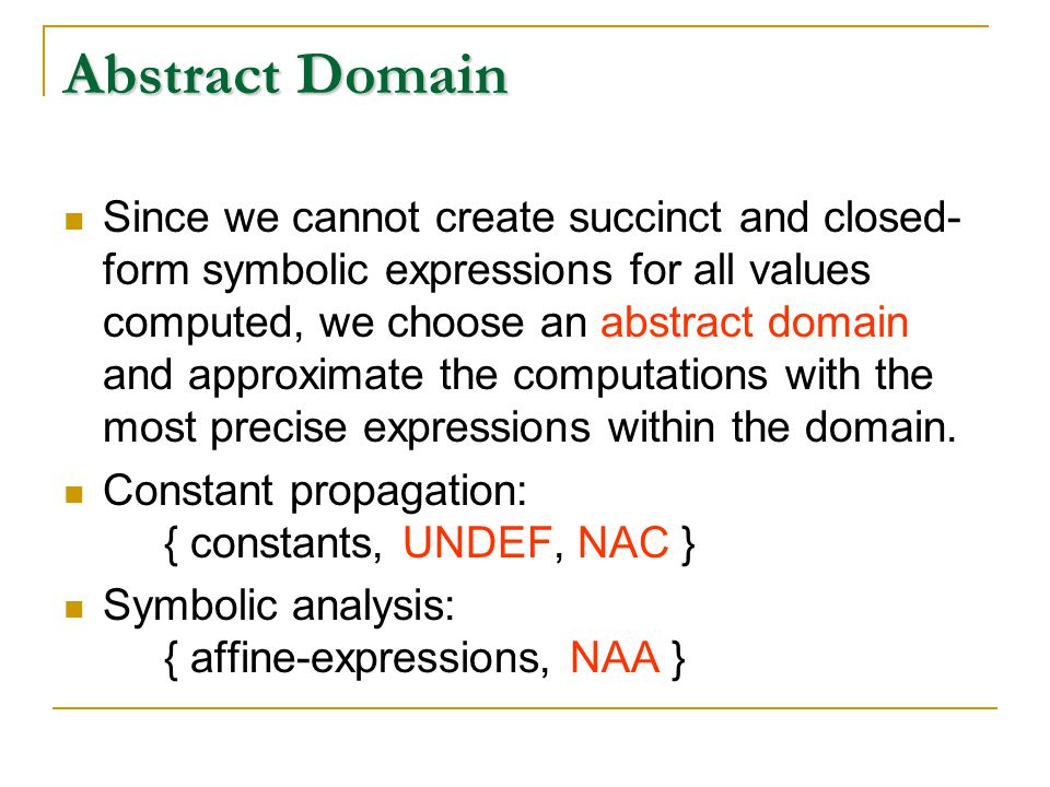 Abstract Domain Since we cannot create succinct and closed- form symbolic expressions for all values computed, we choose an abstract domain and approximate the computations with the most precise expressions within the domain.