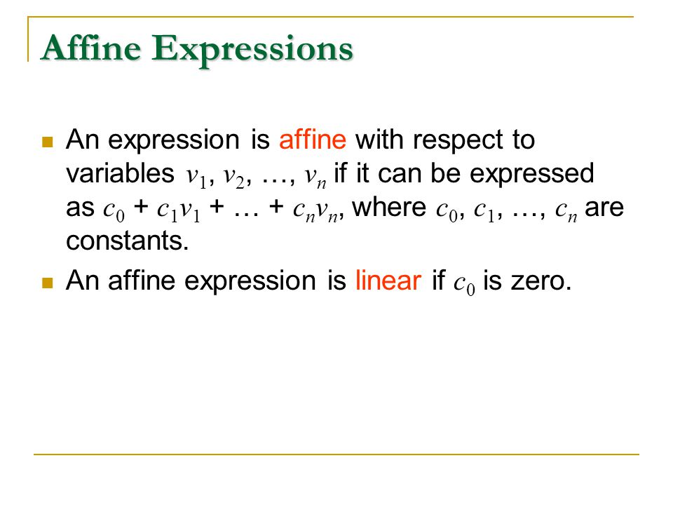 Affine Expressions An expression is affine with respect to variables v 1, v 2, …, v n if it can be expressed as c 0 + c 1 v 1 + … + c n v n, where c 0, c 1, …, c n are constants.