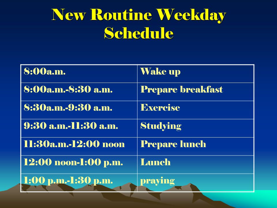 New Routine Weekday Schedule 8:00a.m.Wake up 8:00a.m.-8:30 a.m.Prepare breakfast 8:30a.m.-9:30 a.m.Exercise 9:30 a.m.-11:30 a.m.Studying 11:30a.m.-12:00 noonPrepare lunch 12:00 noon-1:00 p.m.Lunch 1:00 p.m.-1:30 p.m.praying