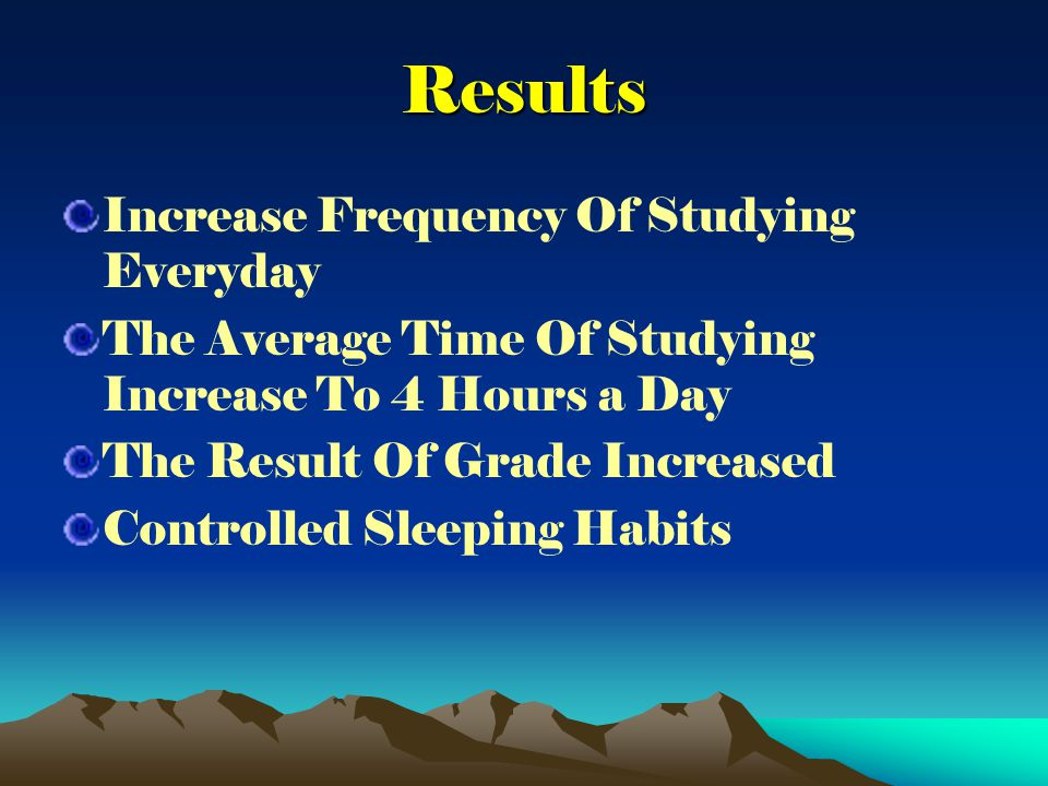 Results Increase Frequency Of Studying Everyday The Average Time Of Studying Increase To 4 Hours a Day The Result Of Grade Increased Controlled Sleeping Habits