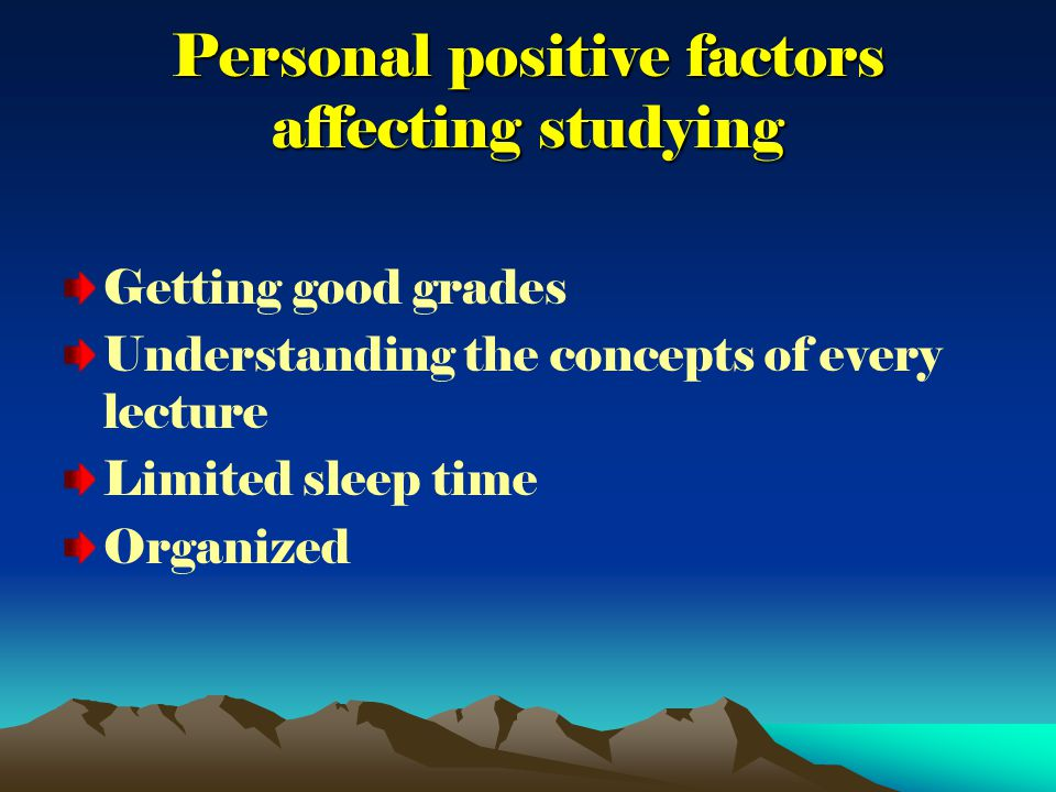 Personal positive factors affecting studying Getting good grades Understanding the concepts of every lecture Limited sleep time Organized