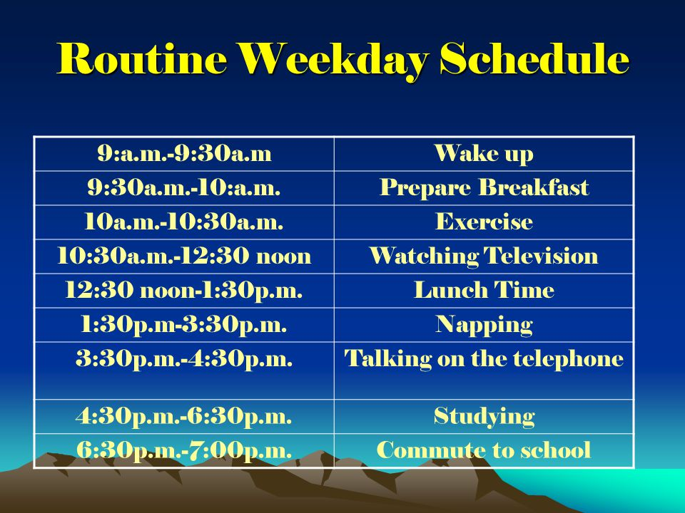 Routine Weekday Schedule 9:a.m.-9:30a.mWake up 9:30a.m.-10:a.m.Prepare Breakfast 10a.m.-10:30a.m.Exercise 10:30a.m.-12:30 noonWatching Television 12:30 noon-1:30p.m.Lunch Time 1:30p.m-3:30p.m.Napping 3:30p.m.-4:30p.m.Talking on the telephone 4:30p.m.-6:30p.m.Studying 6:30p.m.-7:00p.m.Commute to school