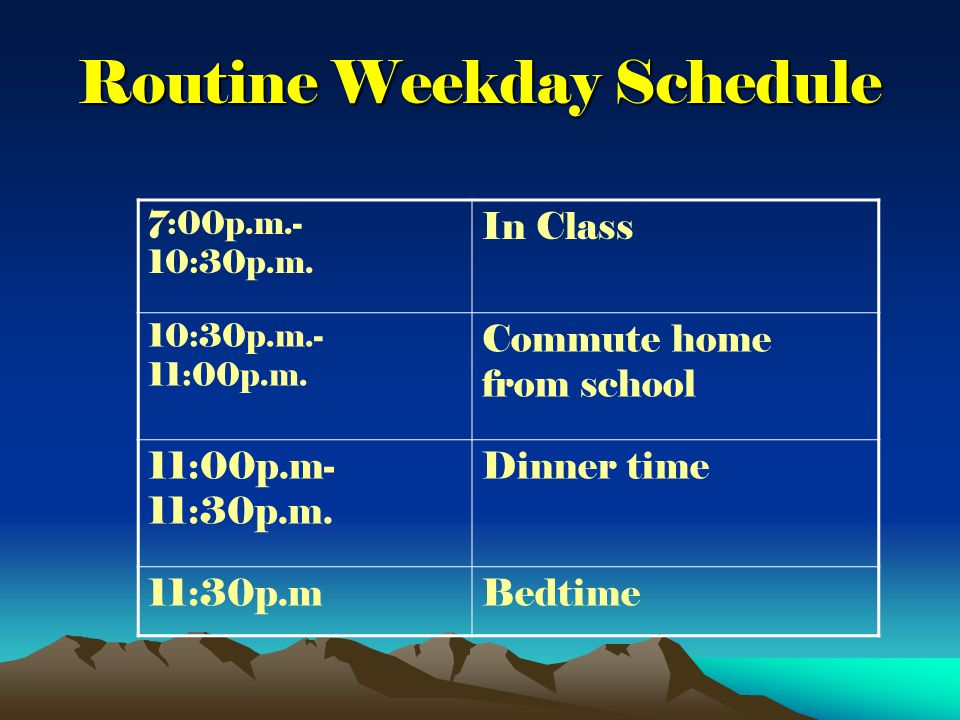 Routine Weekday Schedule 7:00p.m.- 10:30p.m. In Class 10:30p.m.- 11:00p.m.