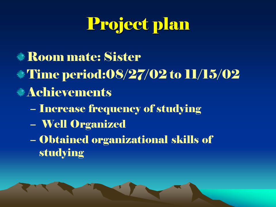 Project plan Room mate: Sister Time period:08/27/02 to 11/15/02 Achievements –Increase frequency of studying – Well Organized –Obtained organizational skills of studying