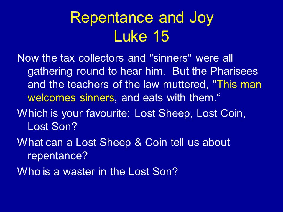 Repentance and Joy Luke 15 Now the tax collectors and sinners were all gathering round to hear him.