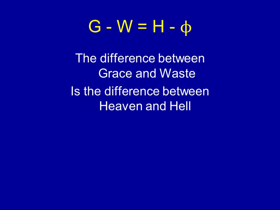 G - W = H - ϕ The difference between Grace and Waste Is the difference between Heaven and Hell
