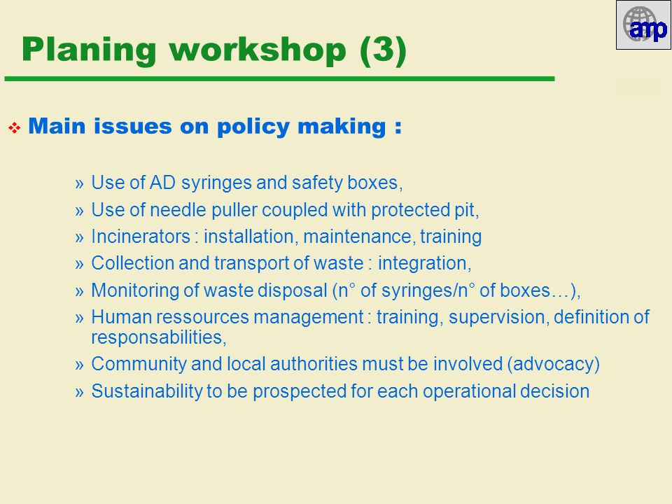 10/07/02 Planing workshop (3)  Main issues on policy making : »Use of AD syringes and safety boxes, »Use of needle puller coupled with protected pit, »Incinerators : installation, maintenance, training »Collection and transport of waste : integration, »Monitoring of waste disposal (n° of syringes/n° of boxes…), »Human ressources management : training, supervision, definition of responsabilities, »Community and local authorities must be involved (advocacy) »Sustainability to be prospected for each operational decision