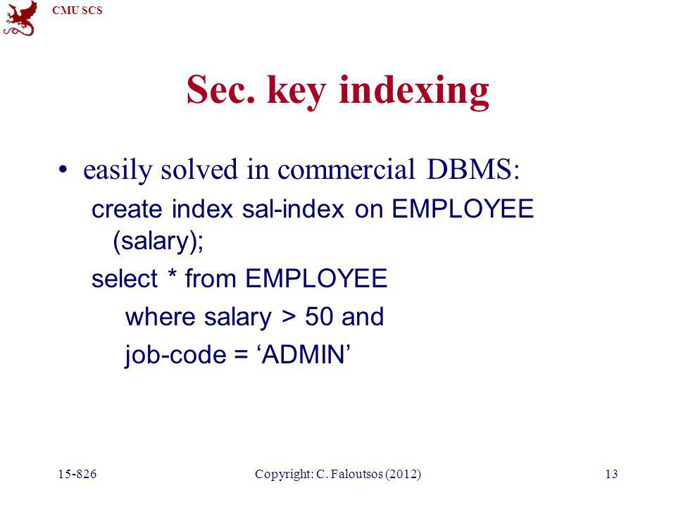CMU SCS 15-826Copyright: C. Faloutsos (2012)13 Sec. key indexing easily solved in commercial DBMS: create index sal-index on EMPLOYEE (salary); select