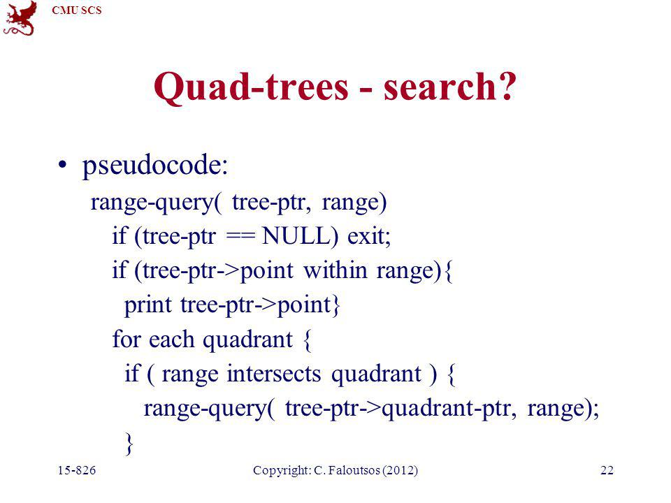 CMU SCS 15-826Copyright: C. Faloutsos (2012)22 Quad-trees - search? pseudocode: range-query( tree-ptr, range) if (tree-ptr == NULL) exit; if (tree-ptr