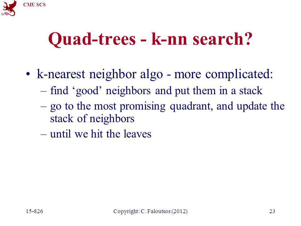 CMU SCS 15-826Copyright: C. Faloutsos (2012)23 Quad-trees - k-nn search? k-nearest neighbor algo - more complicated: –find 'good' neighbors and put th