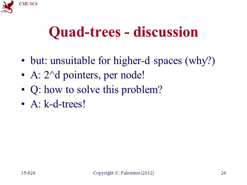 CMU SCS 15-826Copyright: C. Faloutsos (2012)26 Quad-trees - discussion but: unsuitable for higher-d spaces (why?) A: 2^d pointers, per node! Q: how to