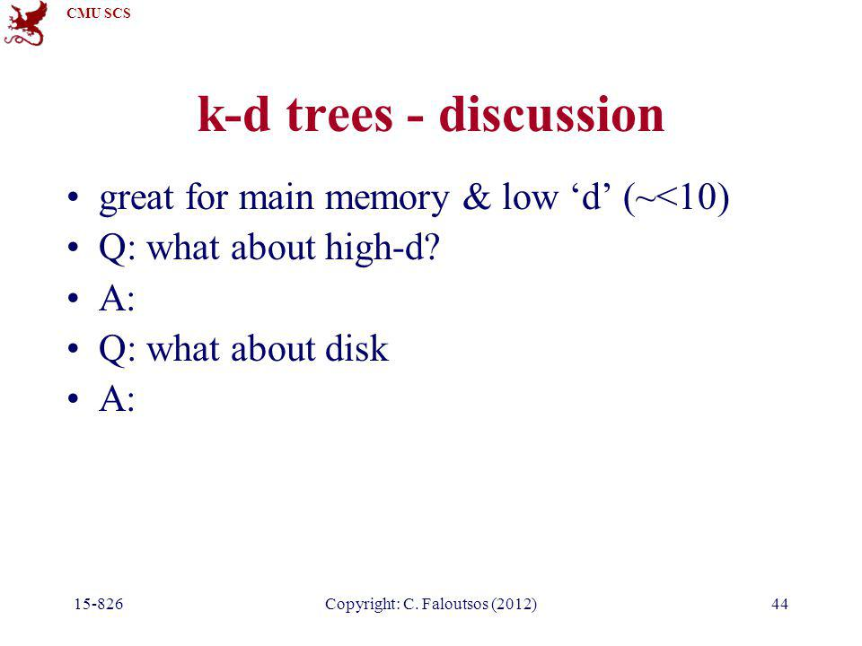 CMU SCS 15-826Copyright: C. Faloutsos (2012)44 k-d trees - discussion great for main memory & low 'd' (~<10) Q: what about high-d? A: Q: what about di
