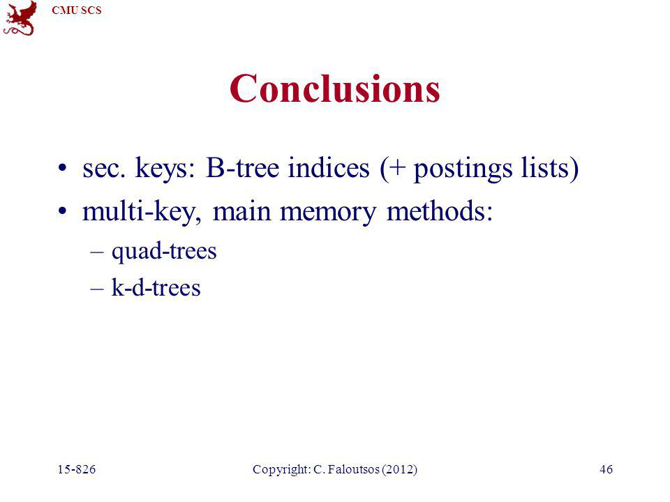 CMU SCS 15-826Copyright: C. Faloutsos (2012)46 Conclusions sec. keys: B-tree indices (+ postings lists) multi-key, main memory methods: –quad-trees –k