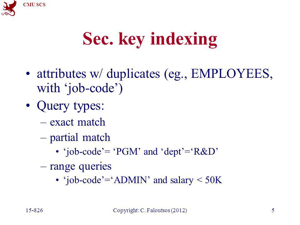 CMU SCS 15-826Copyright: C. Faloutsos (2012)5 Sec. key indexing attributes w/ duplicates (eg., EMPLOYEES, with 'job-code') Query types: –exact match –
