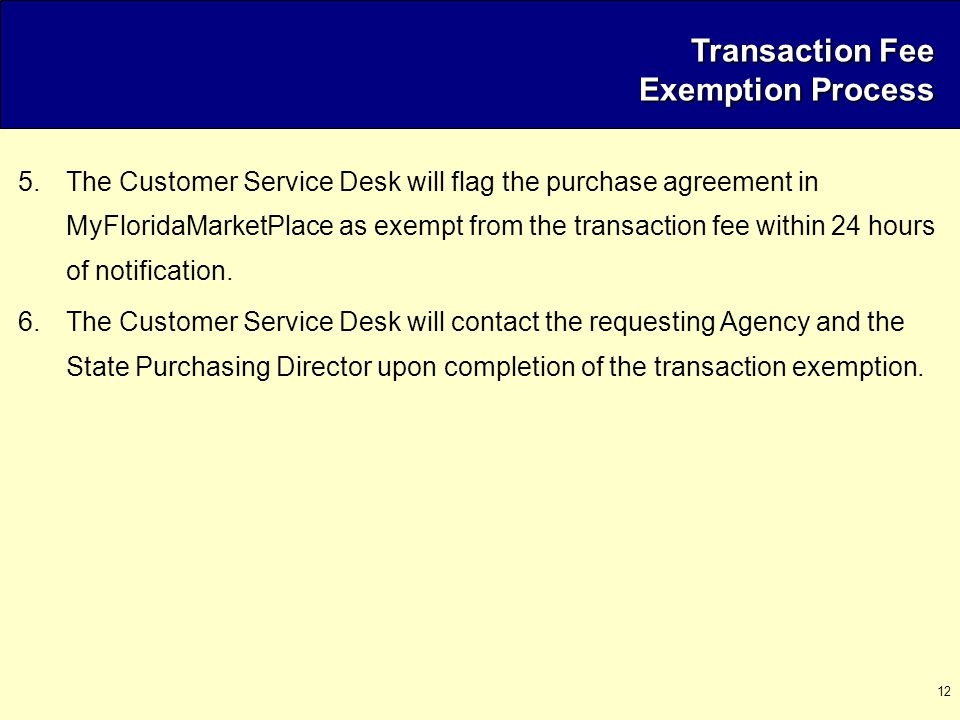 12 Transaction Fee Exemption Process 5.The Customer Service Desk will flag the purchase agreement in MyFloridaMarketPlace as exempt from the transacti