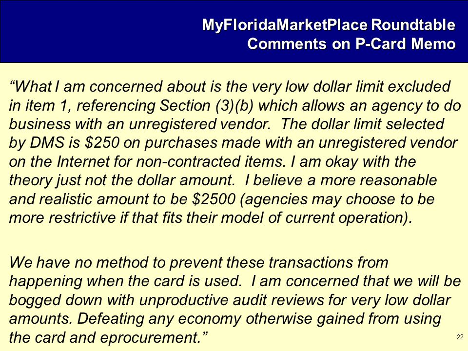 "22 MyFloridaMarketPlace Roundtable Comments on P-Card Memo ""What I am concerned about is the very low dollar limit excluded in item 1, referencing Sec"