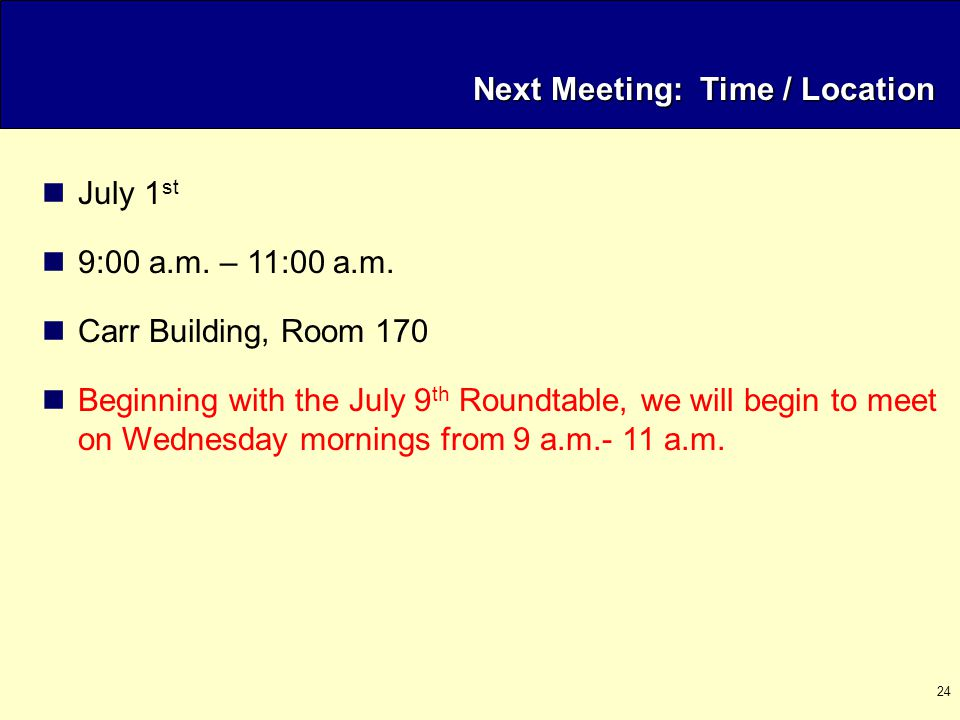 24 Next Meeting: Time / Location July 1 st 9:00 a.m. – 11:00 a.m. Carr Building, Room 170 Beginning with the July 9 th Roundtable, we will begin to me