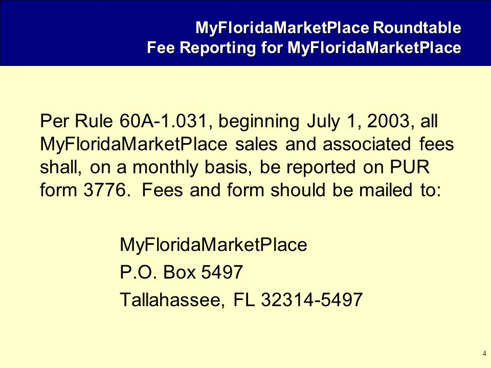 4 MyFloridaMarketPlace Roundtable Fee Reporting for MyFloridaMarketPlace Per Rule 60A-1.031, beginning July 1, 2003, all MyFloridaMarketPlace sales an