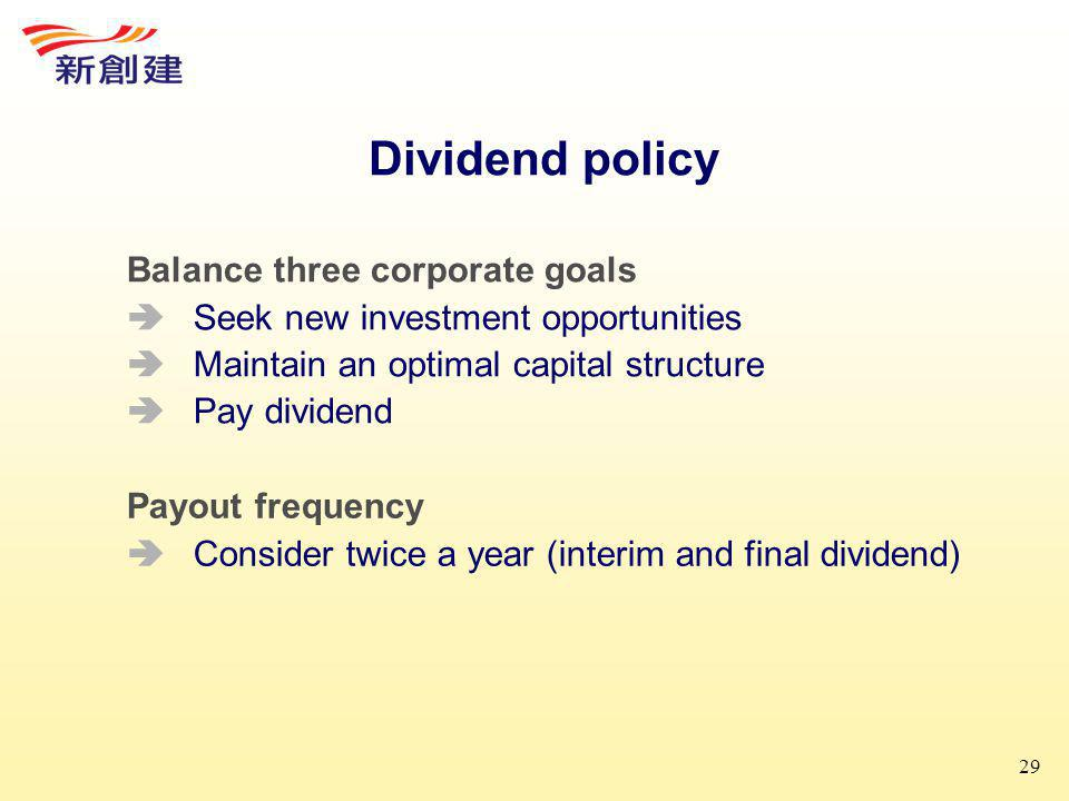 29 Dividend policy Balance three corporate goals  Seek new investment opportunities  Maintain an optimal capital structure  Pay dividend Payout frequency  Consider twice a year (interim and final dividend)