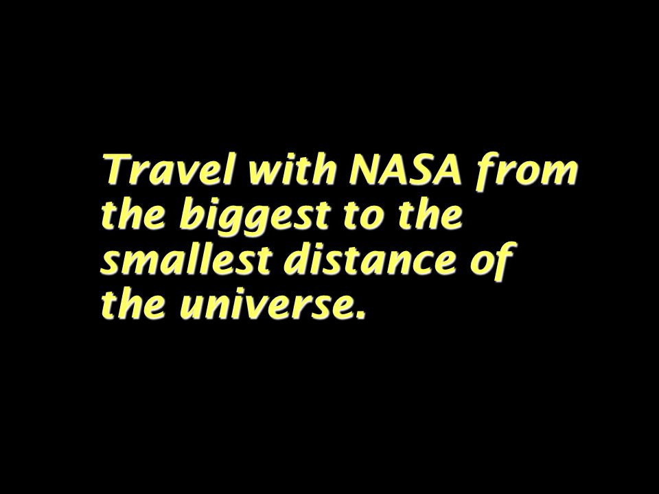 Travel with NASA from the biggest to the smallest distance of the universe.