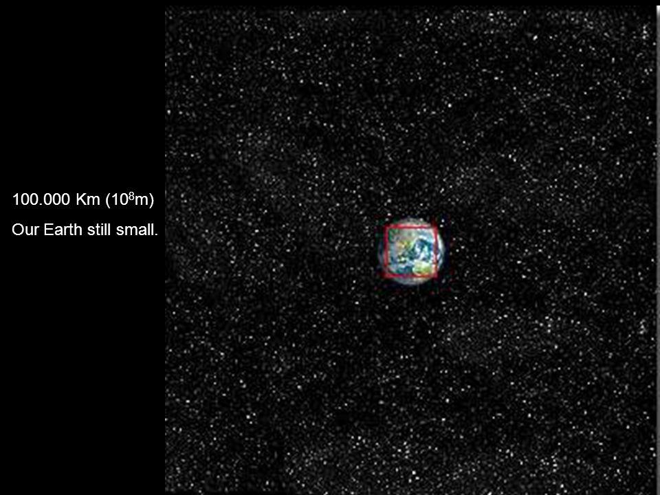 100.000 Km (10 8 m) Our Earth still small.