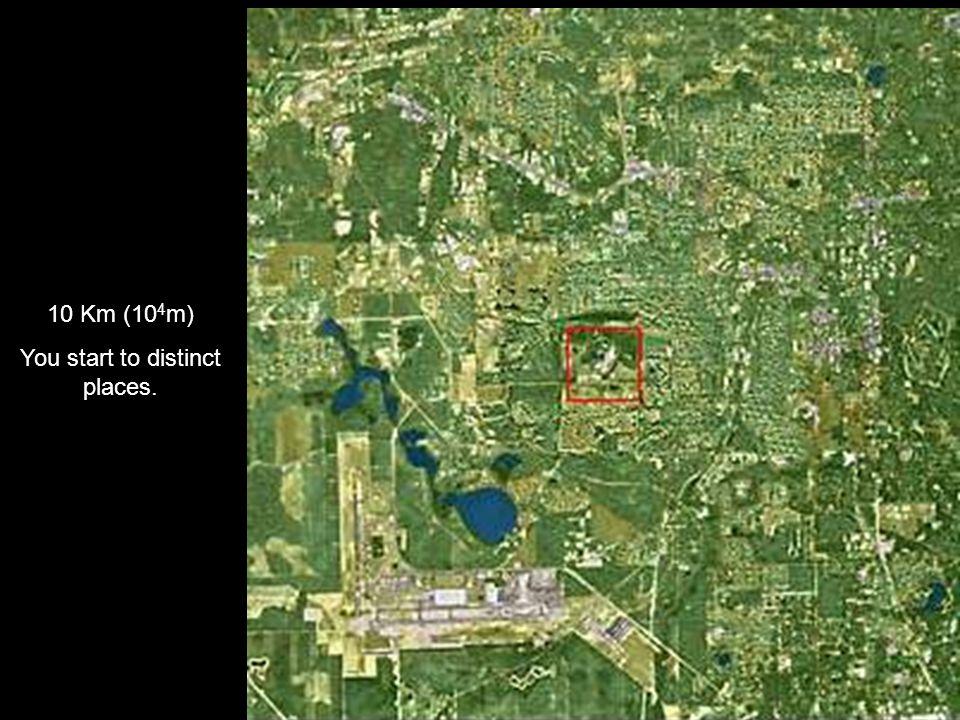 10 Km (10 4 m) You start to distinct places.