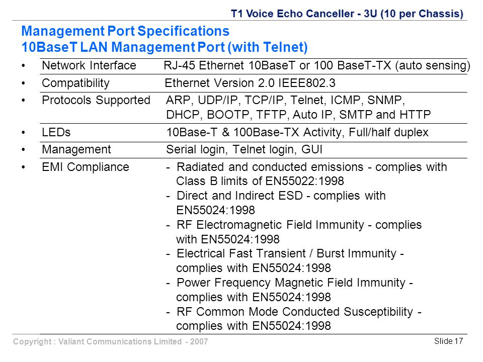 Slide 17Copyright : Valiant Communications Limited - 2007 Management Port Specifications 10BaseT LAN Management Port (with Telnet) Network Interface RJ-45 Ethernet 10BaseT or 100 BaseT-TX (auto sensing) Compatibility Ethernet Version 2.0 IEEE802.3 Protocols SupportedARP, UDP/IP, TCP/IP, Telnet, ICMP, SNMP, DHCP, BOOTP, TFTP, Auto IP, SMTP and HTTP LEDs10Base-T & 100Base-TX Activity, Full/half duplex ManagementSerial login, Telnet login, GUI EMI Compliance - Radiated and conducted emissions - complies with Class B limits of EN55022:1998 - Direct and Indirect ESD - complies with EN55024:1998 - RF Electromagnetic Field Immunity - complies with EN55024:1998 - Electrical Fast Transient / Burst Immunity - complies with EN55024:1998 - Power Frequency Magnetic Field Immunity - complies with EN55024:1998 - RF Common Mode Conducted Susceptibility - complies with EN55024:1998 T1 Voice Echo Canceller - 3U (10 per Chassis)