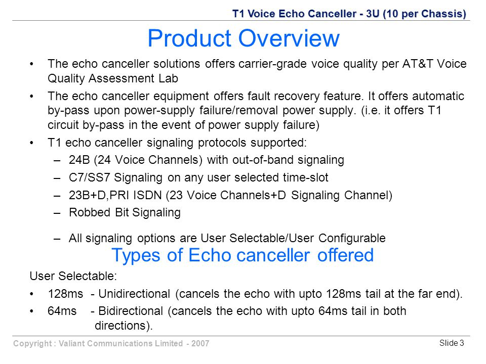 Slide 3Copyright : Valiant Communications Limited - 2007 Product Overview The echo canceller solutions offers carrier-grade voice quality per AT&T Voice Quality Assessment Lab The echo canceller equipment offers fault recovery feature.